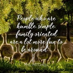 People who are humble, simple, family oriented are a lot more fun to be around
