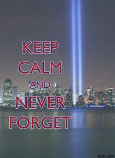 Keep Calm and Never Forget                   September 11, 2001