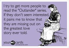 "I try to get more people to read the 'Outlander' series. If they don't seem interested, it it pains me to know that they are missing out on the greatest love story ever told. ""Outlander"" by Diana Gabaldon."