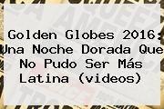 http://tecnoautos.com/wp-content/uploads/imagenes/tendencias/thumbs/golden-globes-2016-una-noche-dorada-que-no-pudo-ser-mas-latina-videos.jpg Golden Globes 2016. Golden Globes 2016: una noche dorada que no pudo ser más latina (videos), Enlaces, Imágenes, Videos y Tweets - http://tecnoautos.com/actualidad/golden-globes-2016-golden-globes-2016-una-noche-dorada-que-no-pudo-ser-mas-latina-videos/