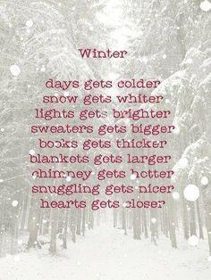 Winter... days get colder, snow gets lighter, lights get brighter, sweaters get bigger, books get thicker, blankets get larger, chimney gets hotter, snuggling gets nicer, hearts get closer #poem #respell #grammar