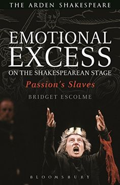 Emotional Excess on the Shakespearean Stage: Passion's Slaves (Arden Shakespeare)