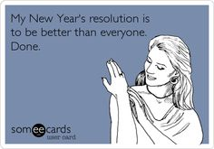 Funny New Year's Ecard: My New Year's resolution is to be better than everyone. Done.