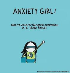 I know Anxiety Girl. Also know an Anxiety Man or two. This made me laugh.