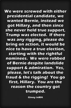 We were screwed with either presidential candidate, we wanted Bernie, instead we got Hillary, and then since she never held true support, Trump was elected. If there was any rigging, please do bring on action, it would be nice to have a true election, starting with the rightful nominees. We were robbed of Bernie despite landslide support & admiration. Yes, please, let's talk about the fraud & the rigging! You go first, Hillary. You are the reason the country got trumped.