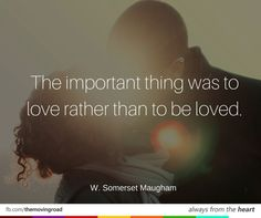 The important thing was to love rather than to be loved. -W. THIS IS WHAT ALI-DAR LEARNS Somerset Maugham