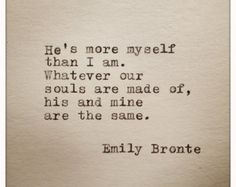 """Emily Bronte Love Quote """"He's more myself than I am. Whatever our souls are made of, his and mine, are the same"""" Great wedding quote. Cute Quotes, Great Quotes, Quotes To Live By, Inspirational Quotes, Sappy Love Quotes, Perfect Love Quotes, Love Book Quotes, Sweet Love Quotes, Motivational"""