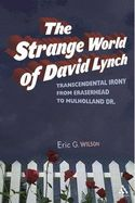"""The strange world of David Lynch : transcendental irony from Eraserhead to Mulholland Dr / Eric G. Wilson. Anyone who has watched """"Twin Peaks"""" or sat through the dark and grainy world of """"Eraserhead"""" knows that David Lynch's films pull us into a strange world where reality turns upside down and sideways."""