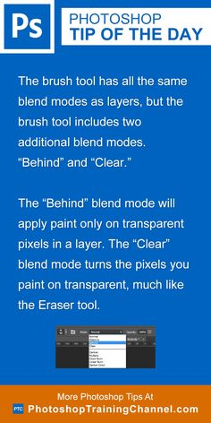 """The brush tool has all the same blend modes as layers, but the brush tool includes two additional blend modes: Behind and Clear.The """"Behind"""" blend mode will apply paint only on transparent pixels in a layer. The """"Clear"""" blend mode turns the pixels you paint on transparent, much like the Eraser tool."""