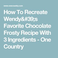 How To Recreate Wendy's Favorite Chocolate Frosty Recipe With 3 Ingredients - One Country