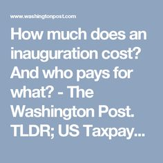 How much does an inauguration cost? And who pays for what? - The Washington Post. TLDR; US Taxpayers foot the bill :( if you voted or not, no matter who you picked, money that YOU worked for will pay for this party!