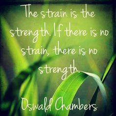 The strain is the strength. Oswald Chambers
