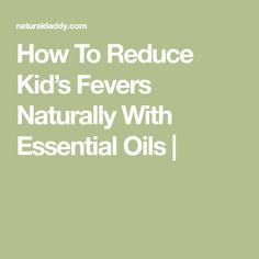 How To Reduce Kid's Fevers Naturally With Essential Oils |