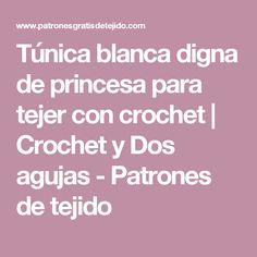 Túnica blanca digna de princesa para tejer con crochet | Crochet y Dos agujas - Patrones de tejido