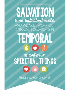 Salvation is an individual matter and we must work out our own salvations in temporal as well as spiritual things.  Marion G. Romney