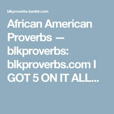 African American Proverbs — blkproverbs: blkproverbs.com I GOT 5 ON IT ALL...