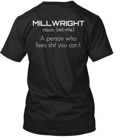 MILLWRIGHT noun. (mil-rite) A person who fixes shit you can't.