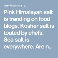 Pink Himalayan salt is trending on food blogs. Kosher salt is touted by chefs. Sea salt is everywhere. Are natural salts more nutritious than regular old table salt? Discover the answer and get five tips for reducing your sodium intake.