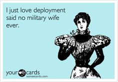 I just love deployment said no military wife ever.