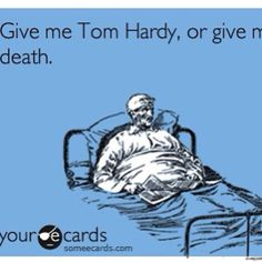 Give me Tom Hardy, or give me death.