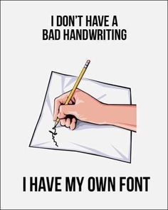I don't have bad handwriting. I have my own font.