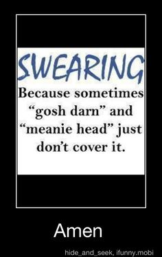 "Swearing....Because sometimes ""gosh darn"" and ""meanie head"" just don't cover it. = AMEN SO TRUE"