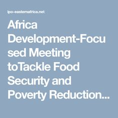 Africa Development-Focused Meeting toTackle Food Security and Poverty Reduction – IPO-Eastern Africa Network