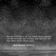 Stardust, Neil Gaiman - She says nothing at all, but simply stares upward into the dark sky and watches, with sad eyes, the slow dance of the infinite stars. Poem Quotes, Words Quotes, Life Quotes, Sayings, Qoutes, Quotes About Stars, Attitude Quotes, Funny Quotes, Pretty Words