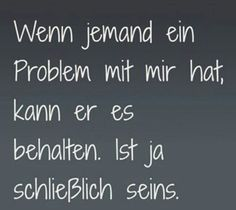 Wenn jemand ein Problem mit mir hat.. Words Quotes, Me Quotes, Funny Quotes, German Quotes, Joelle, Susa, True Words, Cool Words, Slogan