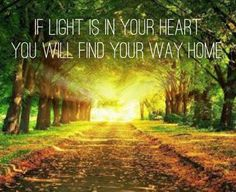 If light is in your heart you will find your way home.