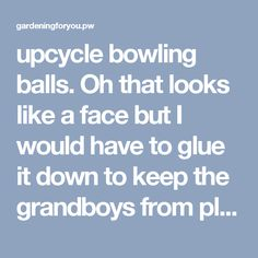 upcycle bowling balls. Oh that looks like a face but I would have to glue it down to keep the grandboys from playing ball with it!! - Gardening For You