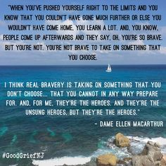 """""""When you've pushed yourself right to the limits and you know that you couldn't have gone much further or else you wouldn't have come home, you learn a lot. And, you know, people come up afterwards and they say, oh your'e so brave. But you're not. You're not brave to take on something that you choose.  I think real bravery is taking on something that you don't choose... That you cannot in any way prepare for. And, for me, they're the heroes...- Dame Ellen Macarthur"""