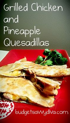 Grilled Chicken & Pineapple Quesadillas ADAPT whole grain tortillas, fat free cheese, olive oil, pineapple in JUICE not syrup. Sounds yummy!