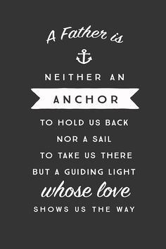 """A father is neither an anchor to hold us back, nor a sail to take us there, but a guiding light whose love shows us the way."" - Unknown"