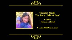 """Jeanne Zandi: The Dark Night of Soul: For Beyond 50's """"Spiritual"""" talks, listen to an interview with Jeannie Zandi. She is a spiritual teacher. She'll talk about her experience of plunging into a """"dark night of the soul"""", a year before the birth of her daughter, that culminated in a shift into unitive consciousness. You'll understand how to recognize this difficult spiritual time and how to navigate through it."""