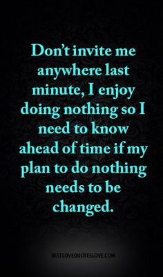 Don't invite me anywhere last minute, I enjoy doing nothing so I need to know ahead of time if my plan to do nothing needs to be changed.