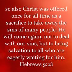 so also Christ was offered once for all time as a sacrifice to take away the sins of many people. He will come again, not to deal with our sins, but to bring salvation to all who are eagerly waiting f Keep The Faith, Faith In God, Bible Scriptures, Bible Quotes, Hebrews 9, Bible Readings, Inspirational Prayers, My Salvation, New Living Translation