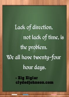Lack of direction, not lack of time, is the problem. We all have twenty-four hour days. I think this is so true, that is why focus is key!