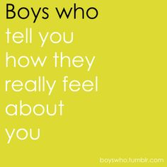 Boys who tell you how they really feel about you.