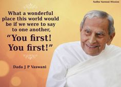 """What a wonderful place this world would be if we were to say to one another, """"You First! You first!"""" - Dada J.P. Vaswani"""