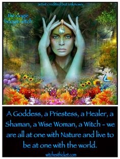 Goddess, priestess, healer, shaman, wise woman, witch.. we are all one with nature, striving to be one with the world..