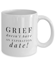 """Grief Has No Expiration Date"" Holiday Coffee Mug If you have lost someone close to you, you know how difficult it can be during the holidays, birthdays, and other important milestones. Sometimes well-meaning friends and relatives believe that you should be done grieving by now. Don't listen to them, everyone grieves differently, so take your time to heal. If you or someone you care about has suffered a loss because of death, divorce, or the loss of a job, give them this mug as a gift."