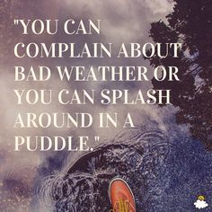"""""""You can complain about bad weather or you can splash around in a puddle.""""  Inspiring quotes from LittleThings"""
