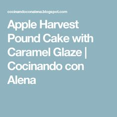 Apple Harvest Pound Cake with Caramel Glaze | Cocinando con Alena
