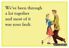 we-been-through-lot-together-most-your-fault-ecard