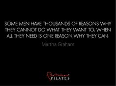 Some men have thousands of reasons why they cannot do what they war to, when all they need is one reason why they can. ~ Martha Graham