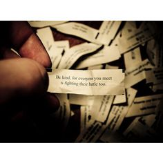 """""""Be kind, for everyone you meet is fighting their battle too.""""  Fortune cookies give the best advice."""