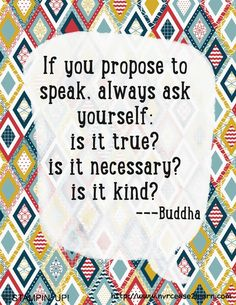 If you propose to speak, always ask yourself: Is it true? Is it necessary? Is it Kind? - Buddha
