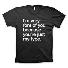 """""""I'm very font of you because you're just my type."""" Typography T-Shirt"""
