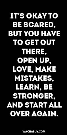 #inspiration #quote / IT'S OKAY TO BE SCARED, BUT YOU HAVE TO GET OUT THERE, OPEN UP, LOVE, MAKE MISTAKES, LEARN, BE STRONGER, AND START ALL OVER AGAIN.